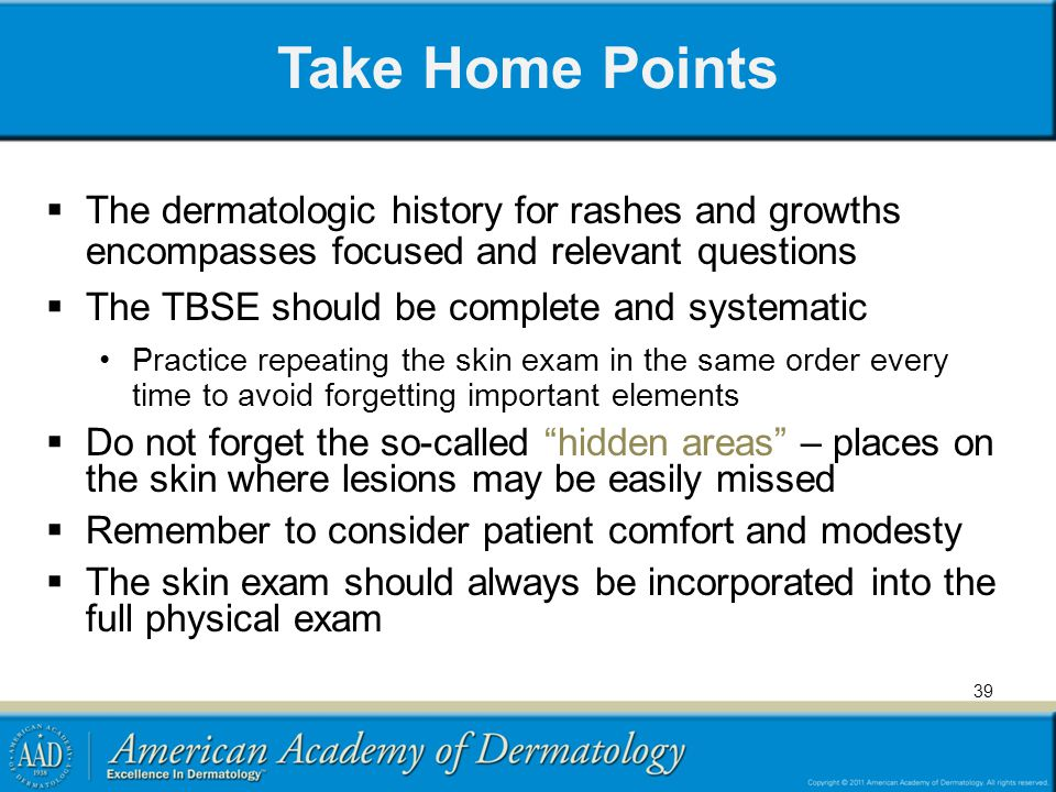 Take Home Points The dermatologic history for rashes and growths encompasses focused and relevant questions.