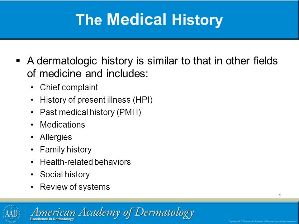 The Medical History A dermatologic history is similar to that in other fields of medicine and includes:
