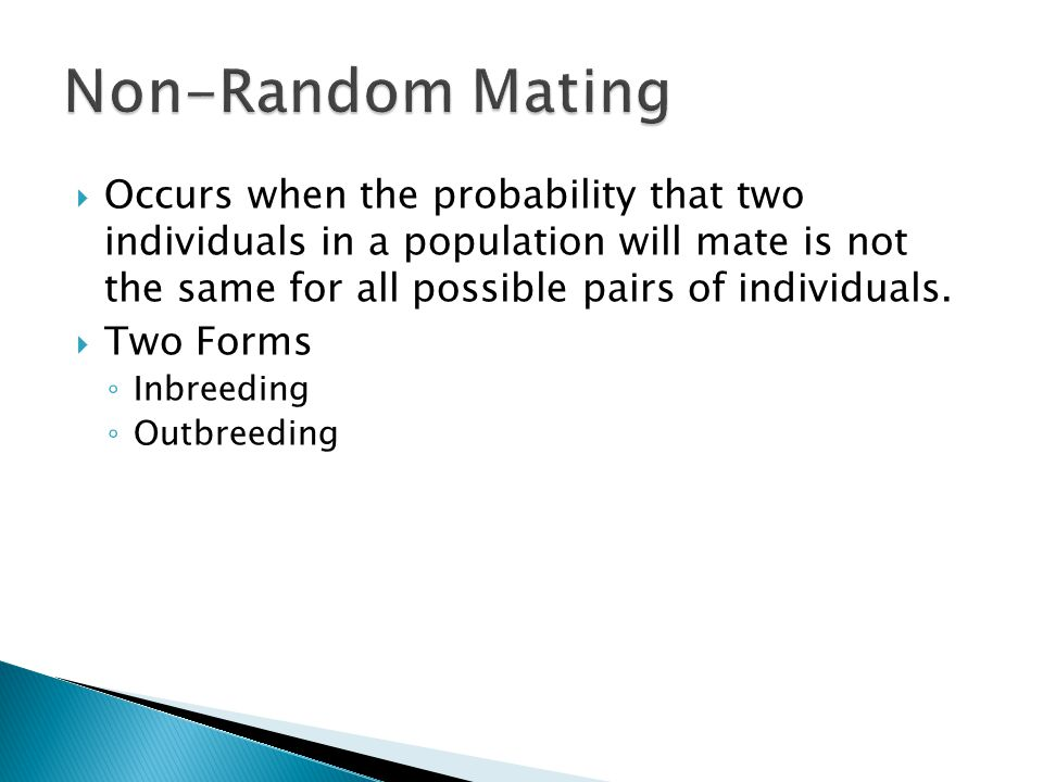 Non-Random Mating Occurs when the probability that two individuals in a population will mate is not the same for all possible pairs of individuals.