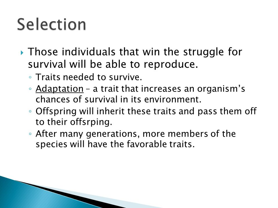 Selection Those individuals that win the struggle for survival will be able to reproduce. Traits needed to survive.
