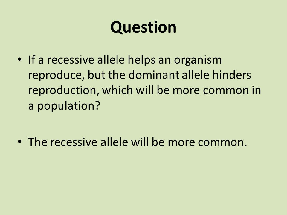 Question If a recessive allele helps an organism reproduce, but the dominant allele hinders reproduction, which will be more common in a population