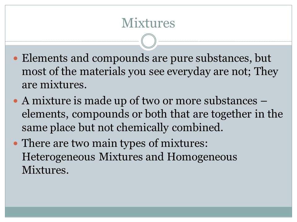 Mixtures Elements and compounds are pure substances, but most of the materials you see everyday are not; They are mixtures.
