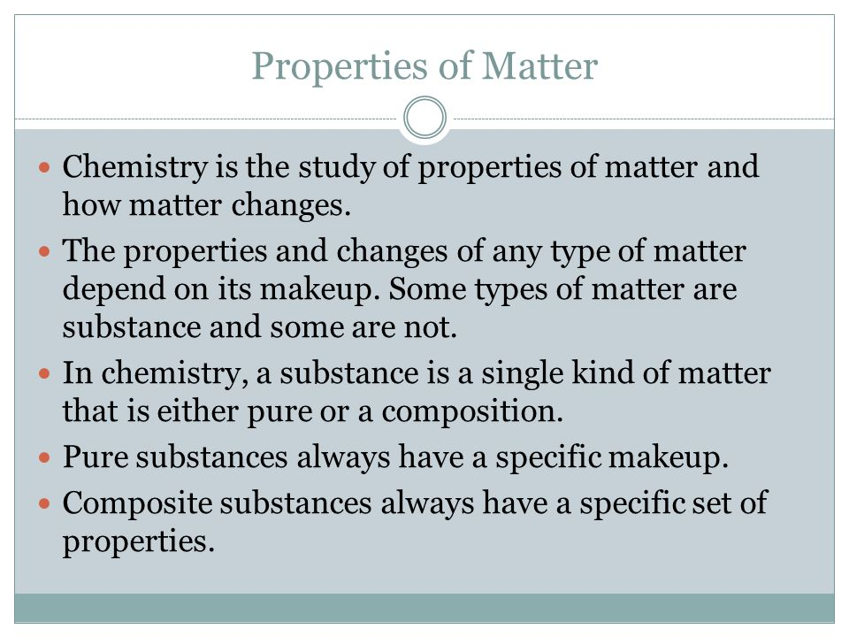 Properties of Matter Chemistry is the study of properties of matter and how matter changes.