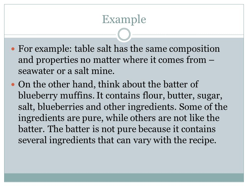 Example For example: table salt has the same composition and properties no matter where it comes from – seawater or a salt mine.