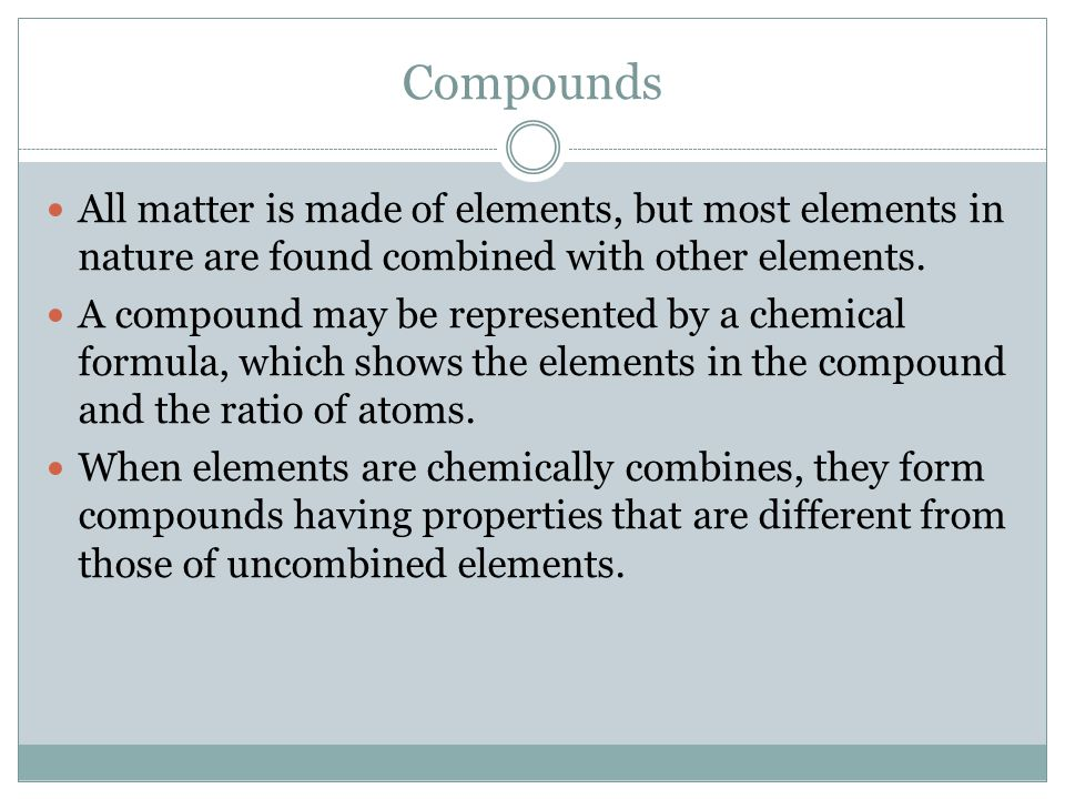 Compounds All matter is made of elements, but most elements in nature are found combined with other elements.