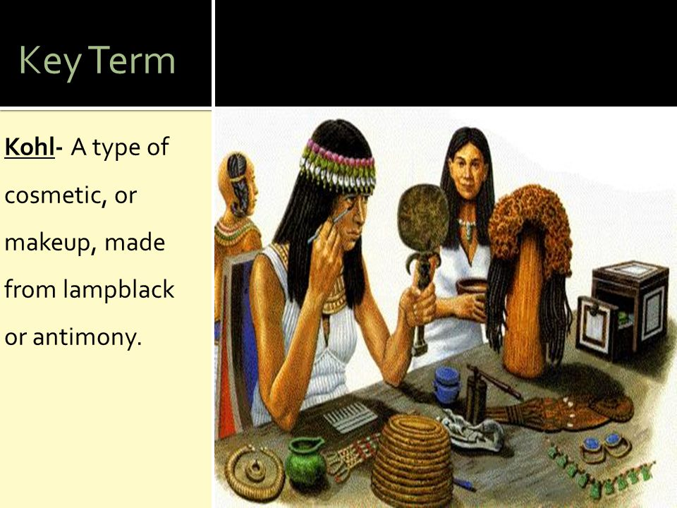 Key Term Kohl- A type of cosmetic, or makeup, made from lampblack or antimony.