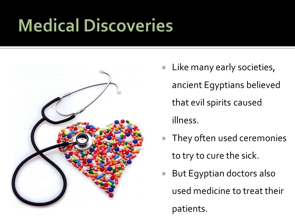 Medical Discoveries Like many early societies, ancient Egyptians believed that evil spirits caused illness.
