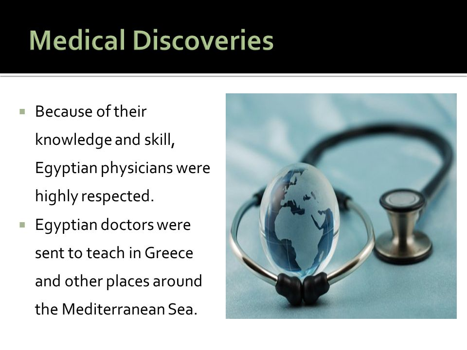Medical Discoveries Because of their knowledge and skill, Egyptian physicians were highly respected.