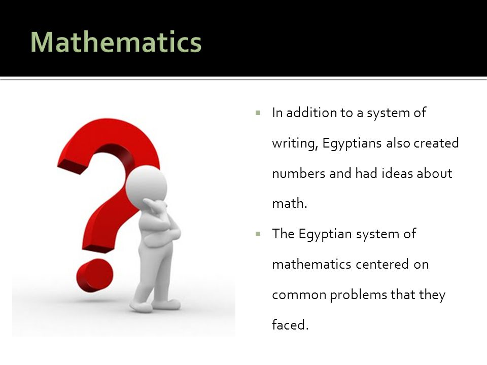 Mathematics In addition to a system of writing, Egyptians also created numbers and had ideas about math.