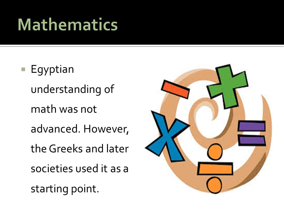 Mathematics Egyptian understanding of math was not advanced.