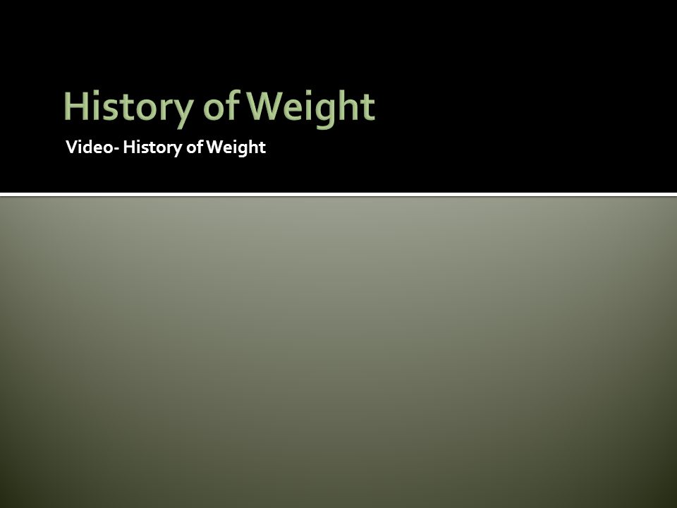 History of Weight Video- History of Weight