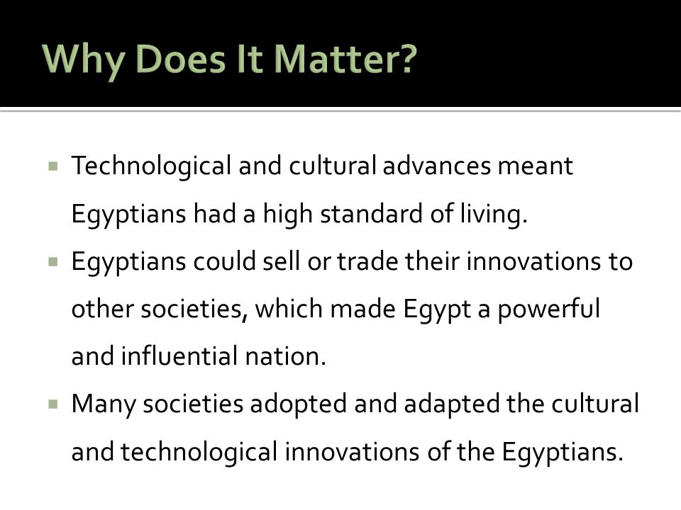 Why Does It Matter Technological and cultural advances meant Egyptians had a high standard of living.