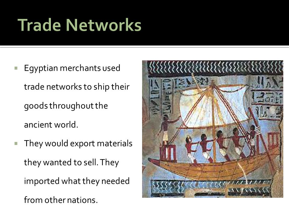 Trade Networks Egyptian merchants used trade networks to ship their goods throughout the ancient world.