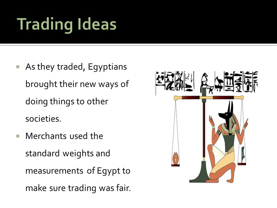 Trading Ideas As they traded, Egyptians brought their new ways of doing things to other societies.