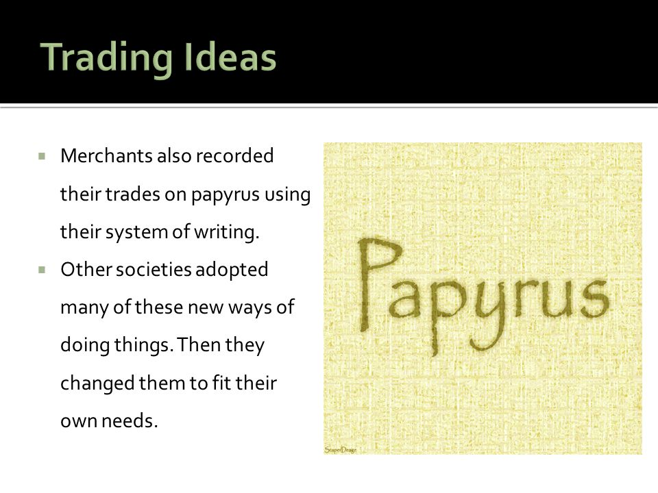 Trading Ideas Merchants also recorded their trades on papyrus using their system of writing.