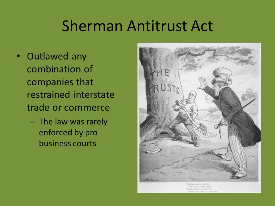 Sherman Antitrust Act Outlawed any combination of companies that restrained interstate trade or commerce.
