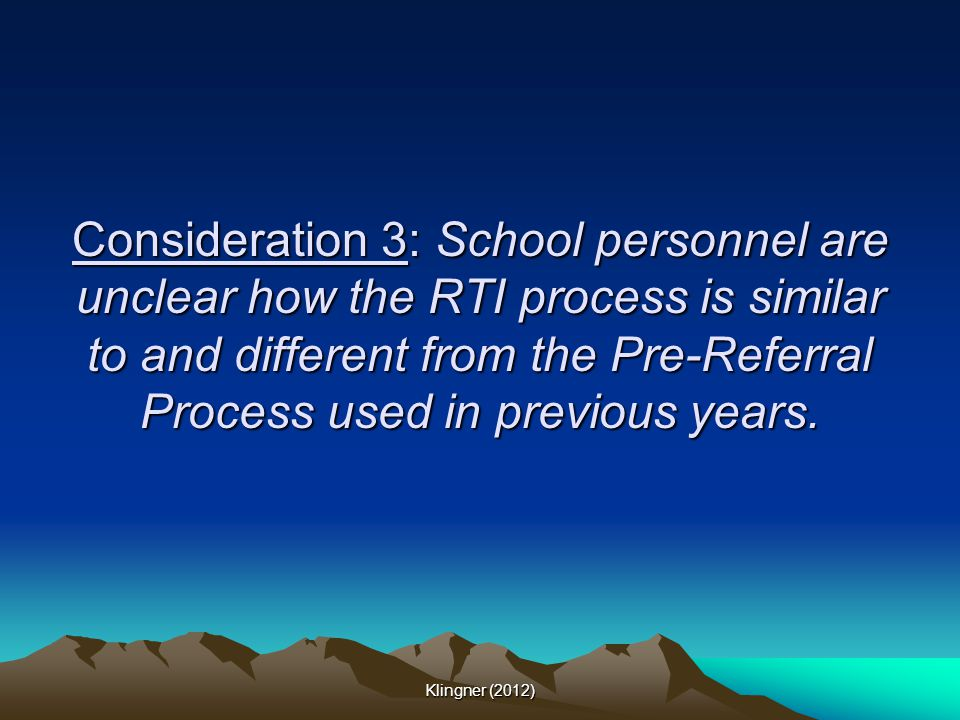 Consideration 3: School personnel are unclear how the RTI process is similar to and different from the Pre-Referral Process used in previous years.