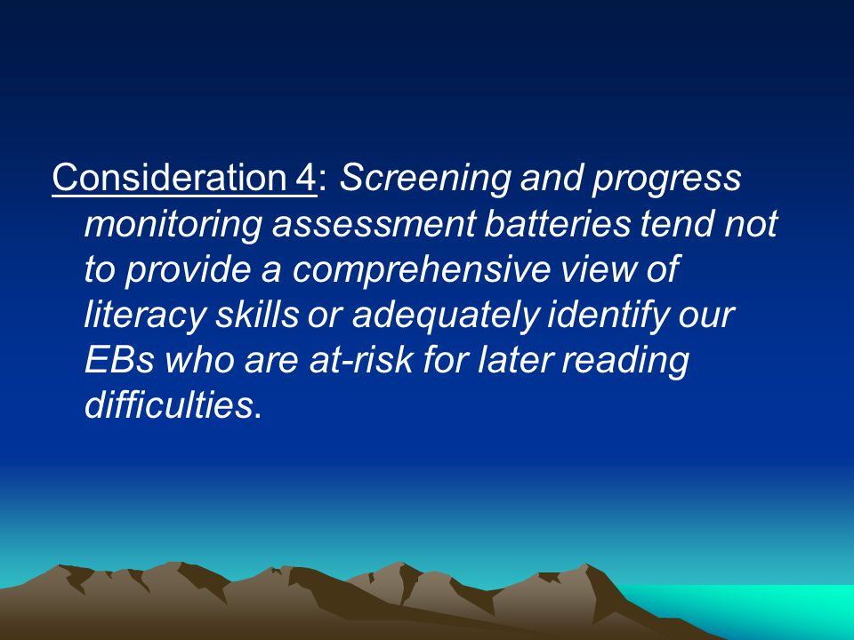 Consideration 4: Screening and progress monitoring assessment batteries tend not to provide a comprehensive view of literacy skills or adequately identify our EBs who are at-risk for later reading difficulties.