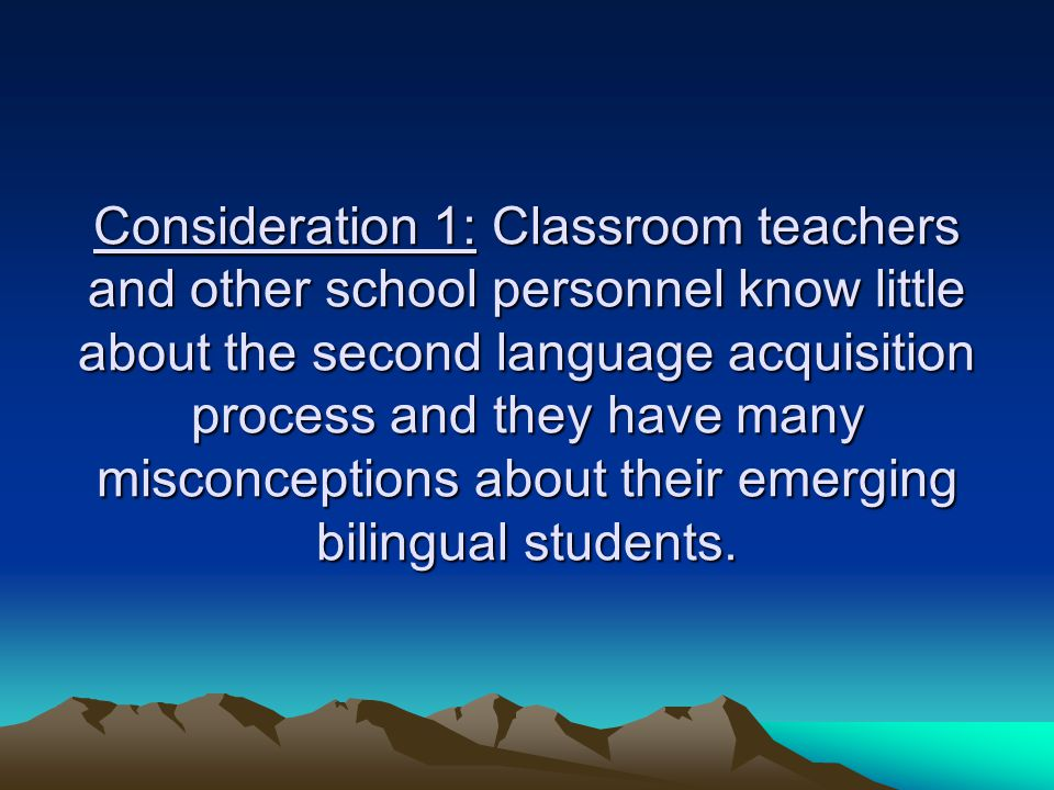 Consideration 1: Classroom teachers and other school personnel know little about the second language acquisition process and they have many misconceptions about their emerging bilingual students.