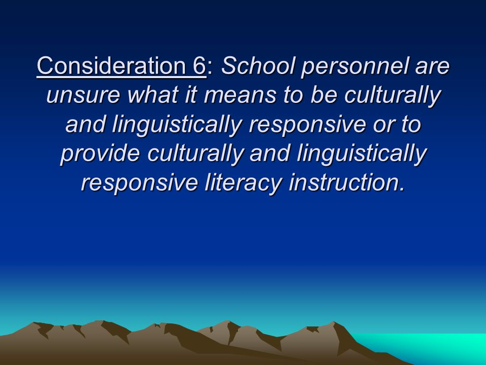 Consideration 6: School personnel are unsure what it means to be culturally and linguistically responsive or to provide culturally and linguistically responsive literacy instruction.