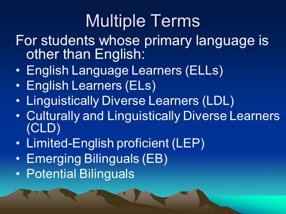 Multiple Terms For students whose primary language is other than English: English Language Learners (ELLs)