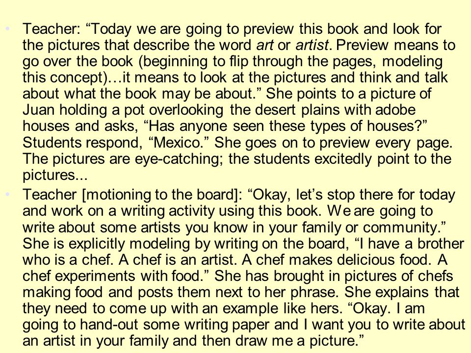 Teacher: Today we are going to preview this book and look for the pictures that describe the word art or artist. Preview means to go over the book (beginning to flip through the pages, modeling this concept)…it means to look at the pictures and think and talk about what the book may be about. She points to a picture of Juan holding a pot overlooking the desert plains with adobe houses and asks, Has anyone seen these types of houses Students respond, Mexico. She goes on to preview every page. The pictures are eye-catching; the students excitedly point to the pictures...