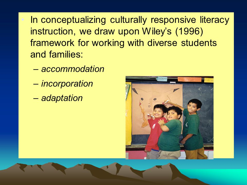 In conceptualizing culturally responsive literacy instruction, we draw upon Wiley's (1996) framework for working with diverse students and families: