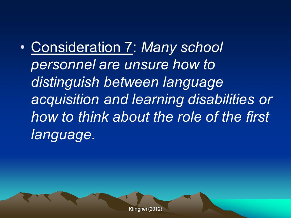 Consideration 7: Many school personnel are unsure how to distinguish between language acquisition and learning disabilities or how to think about the role of the first language.