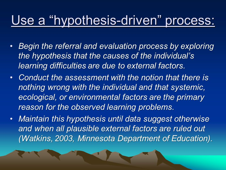 Use a hypothesis-driven process: