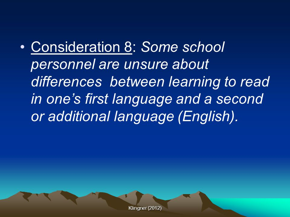 Consideration 8: Some school personnel are unsure about differences between learning to read in one's first language and a second or additional language (English).