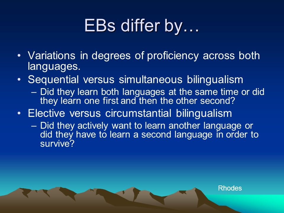 EBs differ by… Variations in degrees of proficiency across both languages. Sequential versus simultaneous bilingualism.