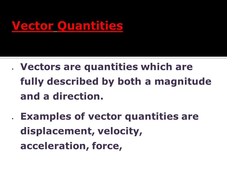 Vector Quantities Vectors are quantities which are fully described by both a magnitude and a direction.