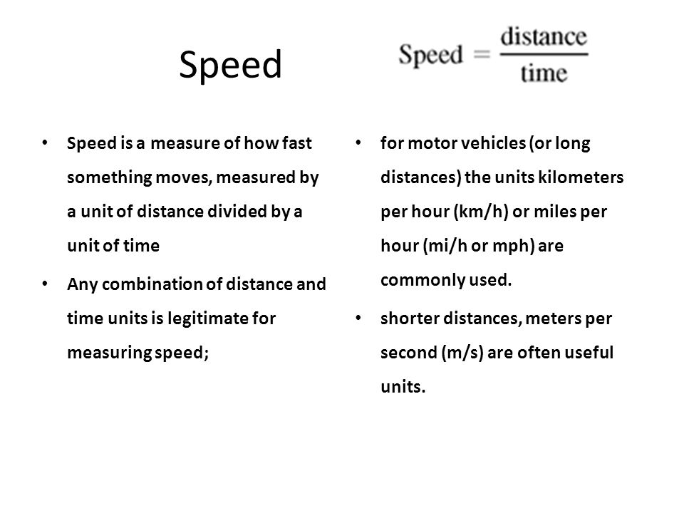 Speed Speed is a measure of how fast something moves, measured by a unit of distance divided by a unit of time.