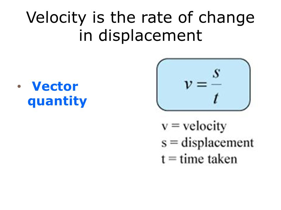 Velocity is the rate of change in displacement
