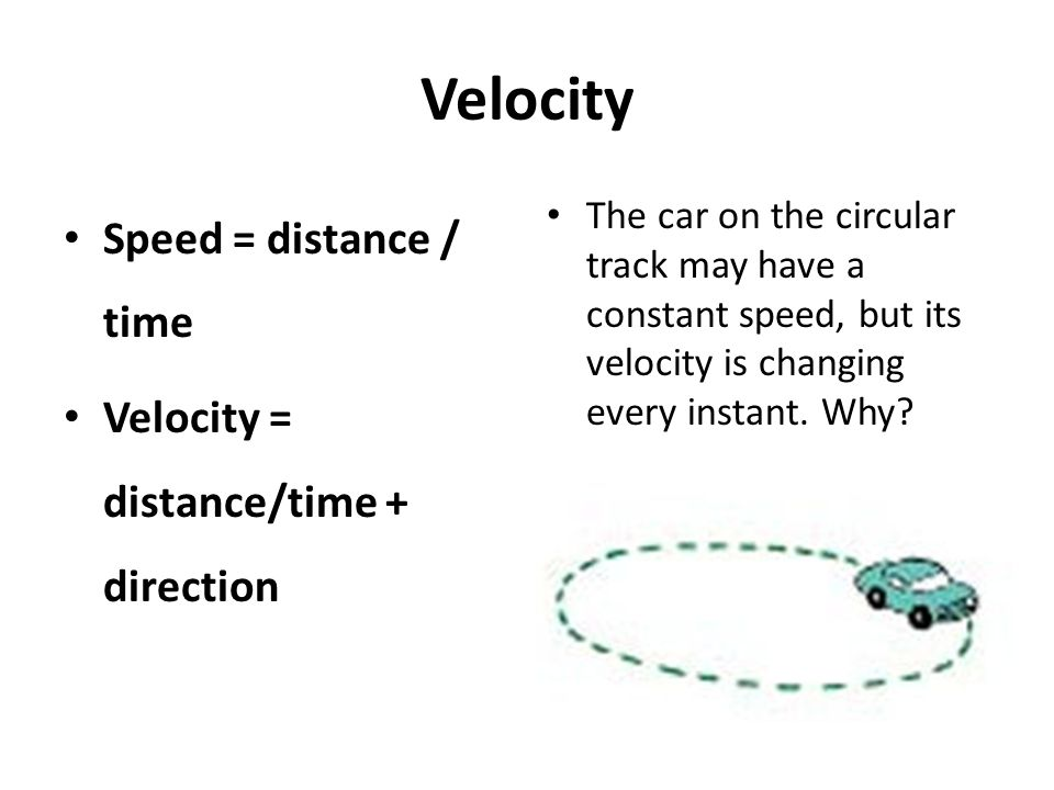 Velocity Speed = distance / time Velocity = distance/time + direction