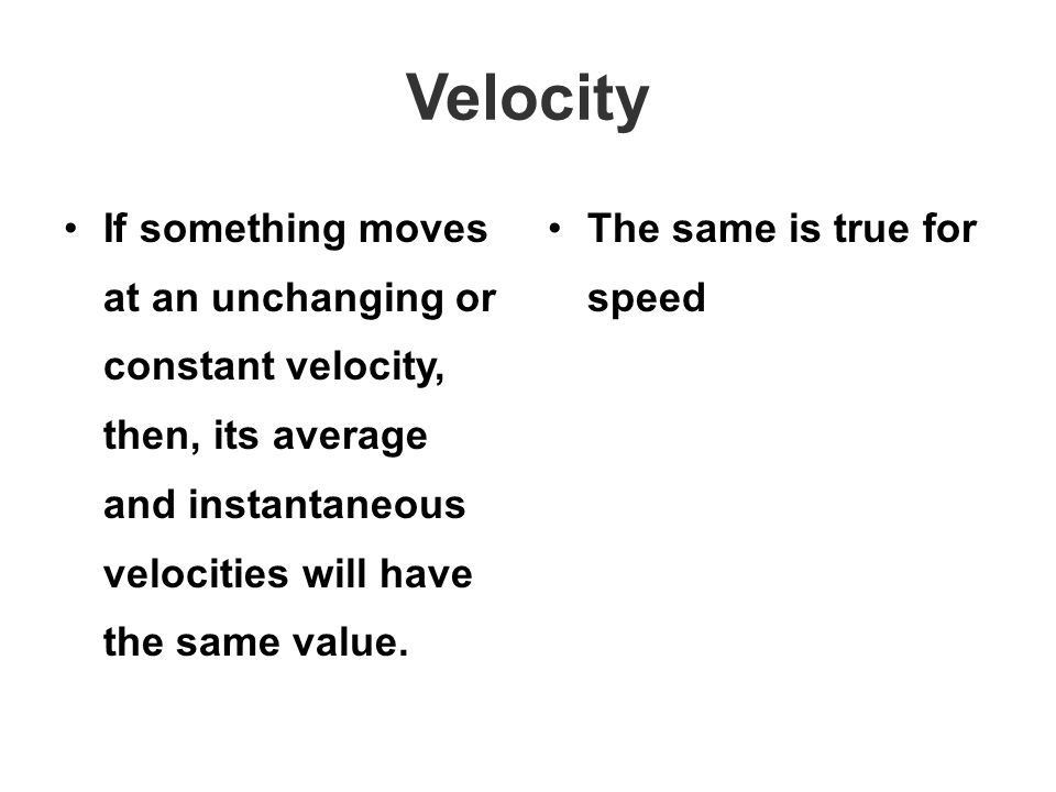 Velocity If something moves at an unchanging or constant velocity, then, its average and instantaneous velocities will have the same value.