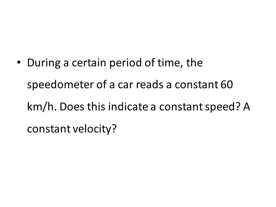 During a certain period of time, the speedometer of a car reads a constant 60 km/h.