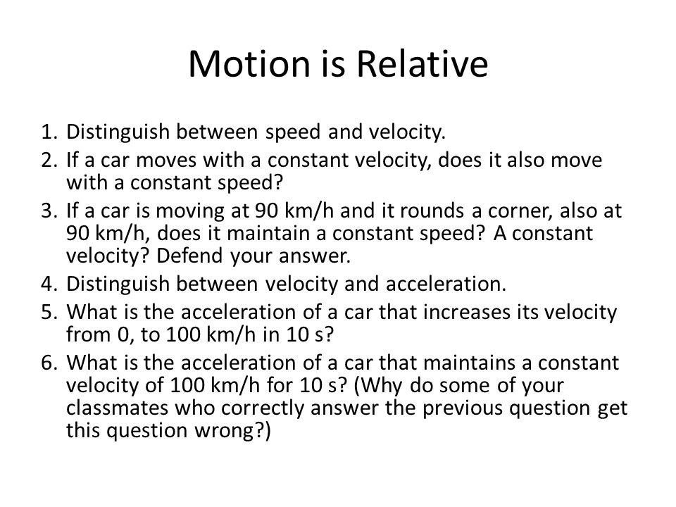 Motion is Relative Distinguish between speed and velocity.