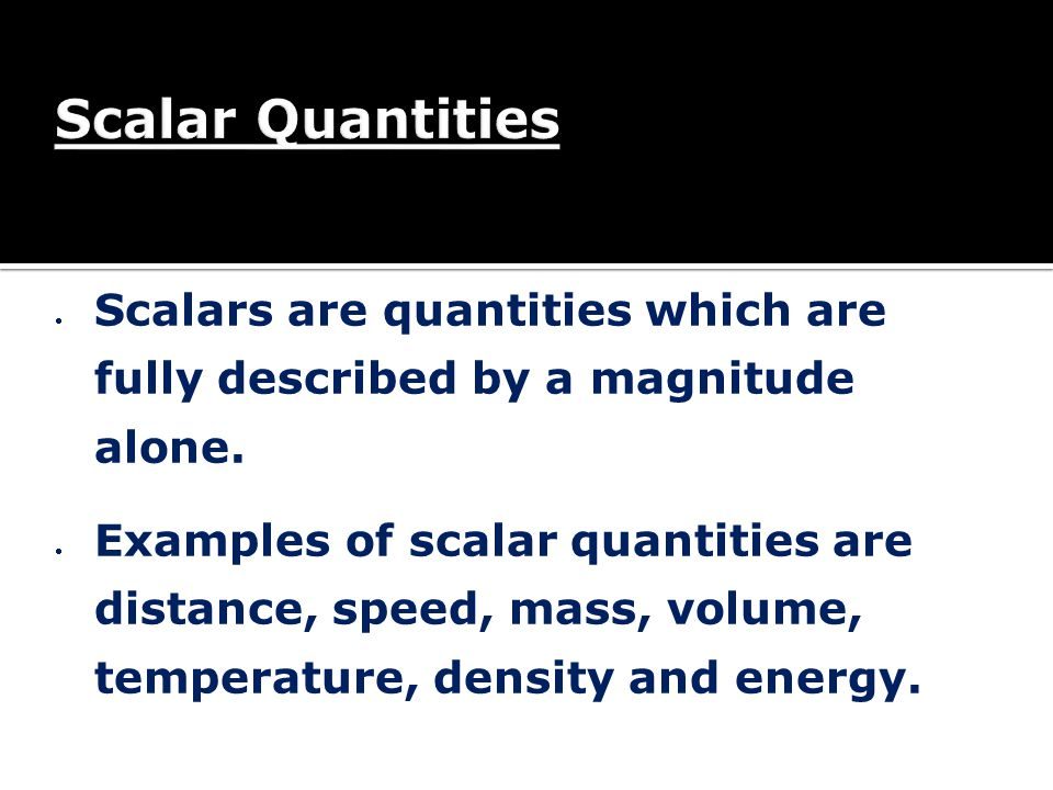 Scalar Quantities Scalars are quantities which are fully described by a magnitude alone.