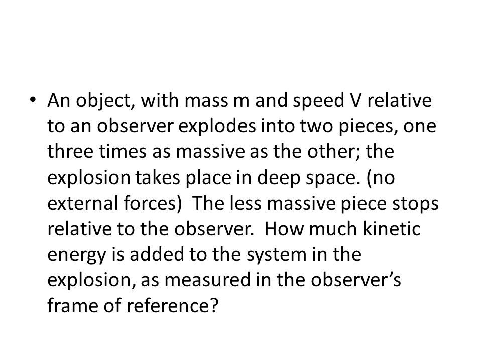 An object, with mass m and speed V relative to an observer explodes into two pieces, one three times as massive as the other; the explosion takes place in deep space.