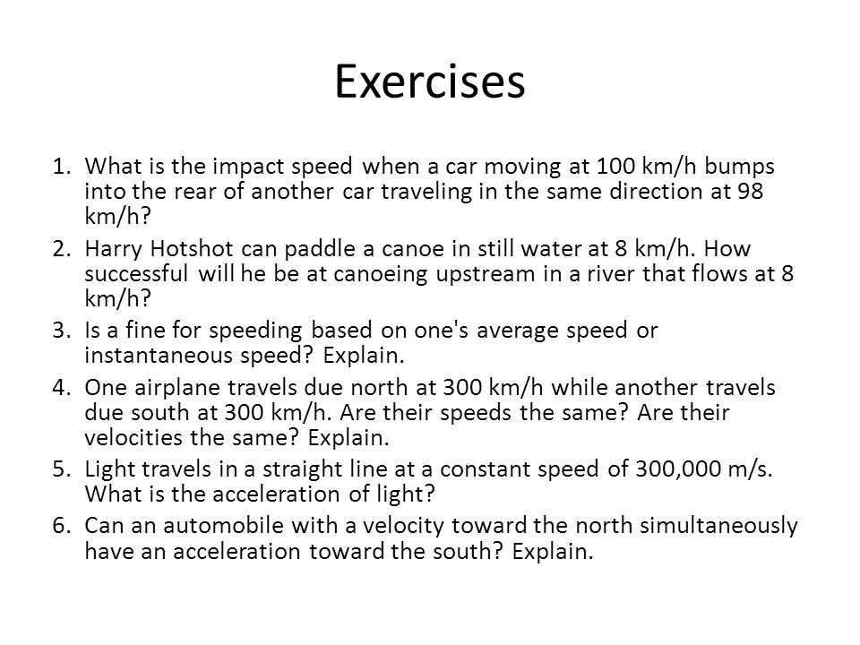 Exercises What is the impact speed when a car moving at 100 km/h bumps into the rear of another car traveling in the same direction at 98 km/h