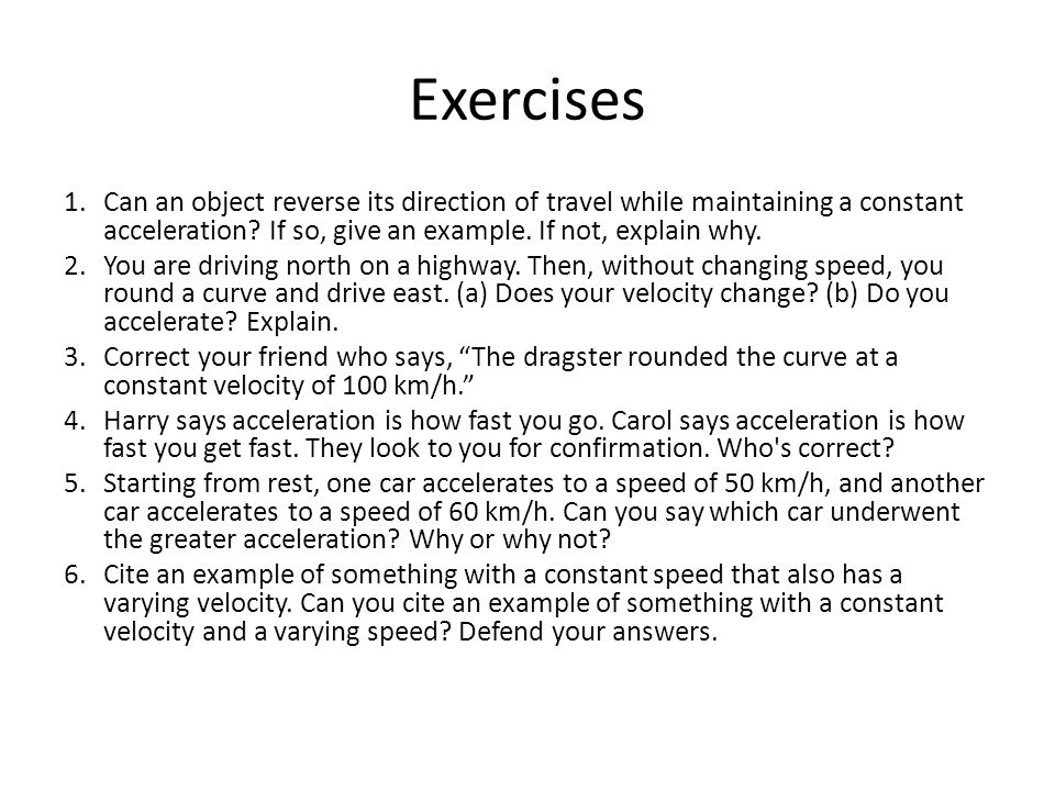 Exercises Can an object reverse its direction of travel while maintaining a constant acceleration If so, give an example. If not, explain why.