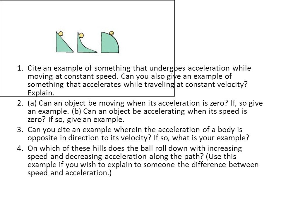 Cite an example of something that undergoes acceleration while moving at constant speed. Can you also give an example of something that accelerates while traveling at constant velocity Explain.