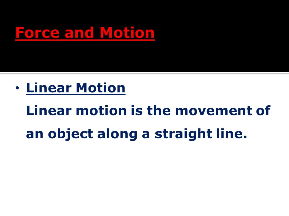 Force and Motion Linear Motion Linear motion is the movement of an object along a straight line.