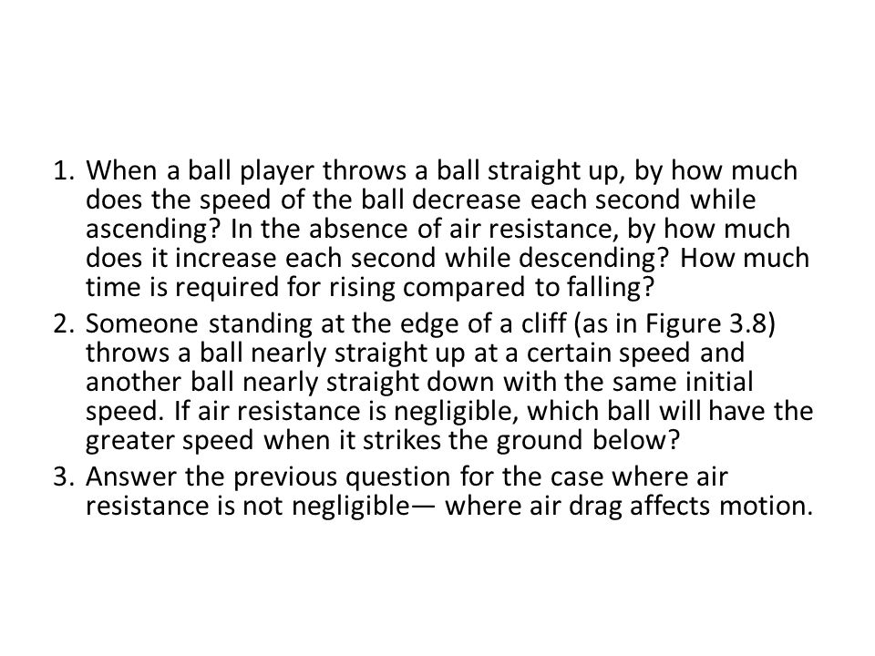 When a ball player throws a ball straight up, by how much does the speed of the ball decrease each second while ascending In the absence of air resistance, by how much does it increase each second while descending How much time is required for rising compared to falling