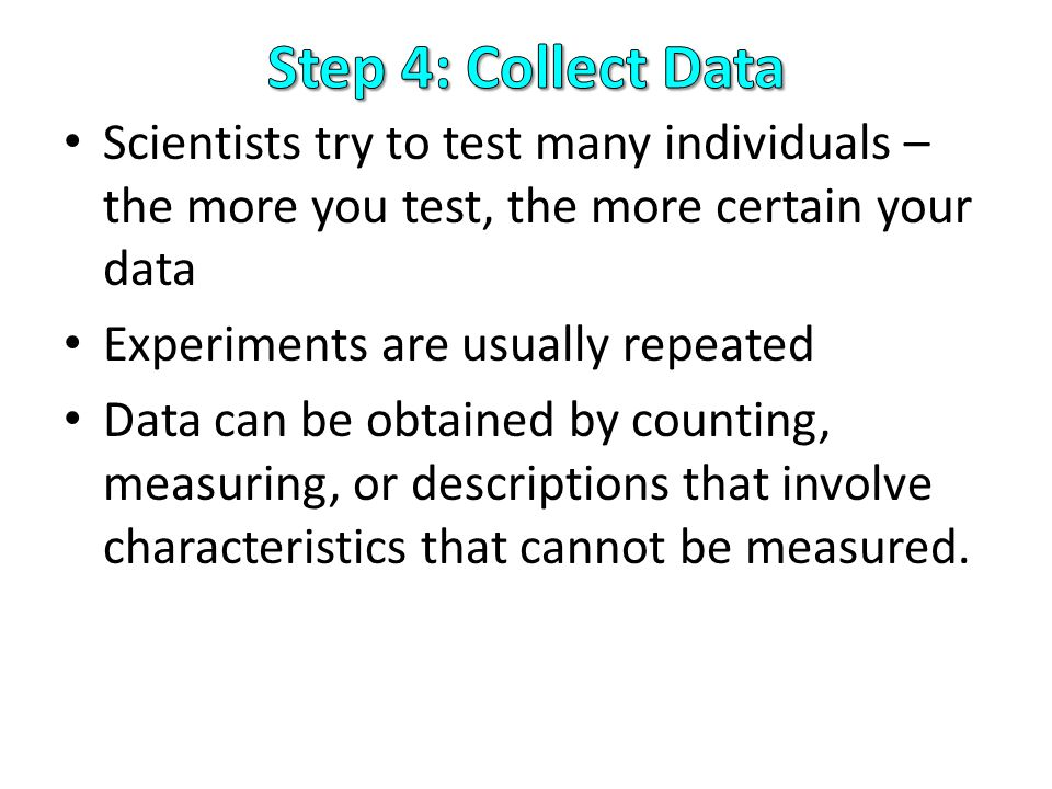 Step 4: Collect Data Scientists try to test many individuals – the more you test, the more certain your data.