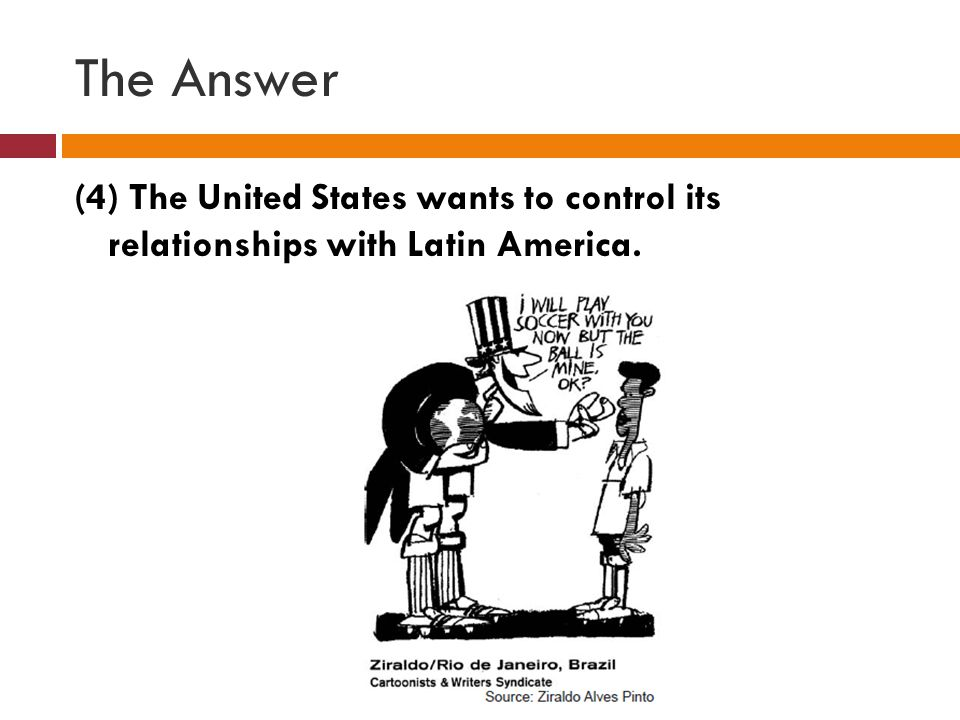 The Answer (4) The United States wants to control its relationships with Latin America.