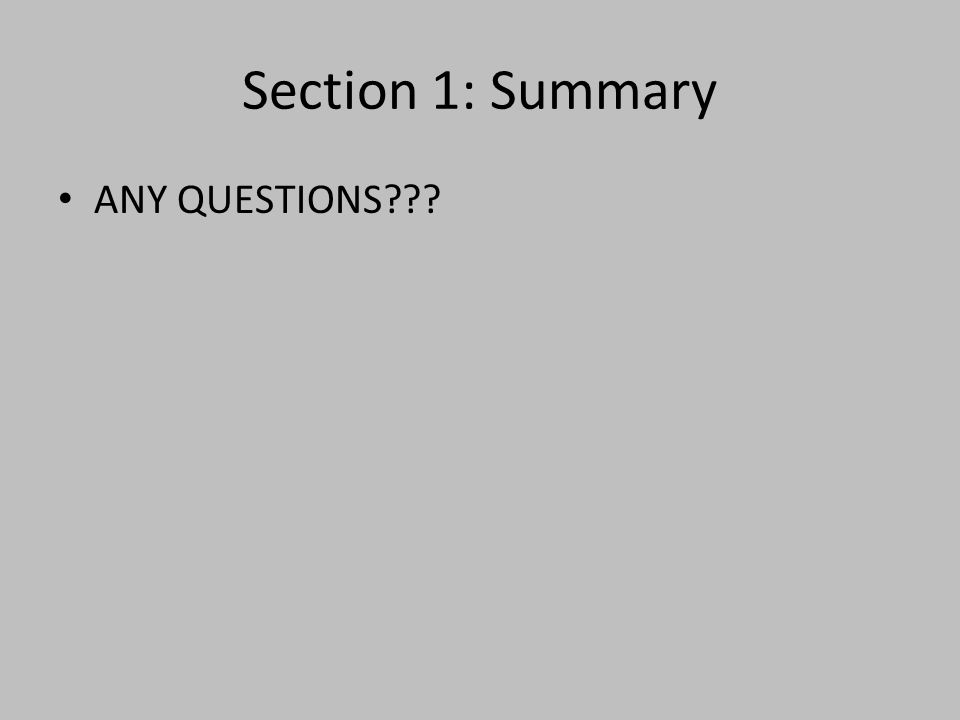 Section 1: Summary ANY QUESTIONS