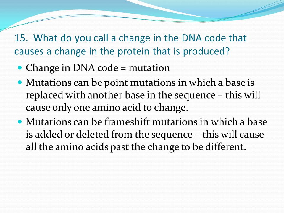 15. What do you call a change in the DNA code that causes a change in the protein that is produced