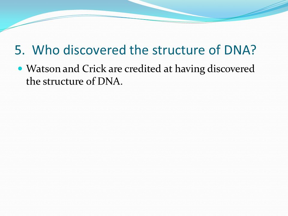 5. Who discovered the structure of DNA